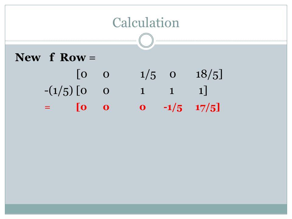 Calculation New f Row = [0 0 1/5 0 18/5] -(1/5) [0 0 1 1 1] = [0 0 0 -1/5 17/5]